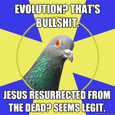 Evolution? That's bullshit. Jesus resurrected from the dead? Seems legit. - Evolution? That's bullshit. Jesus resurrected from the dead? Seems legit.  Religion Pigeon