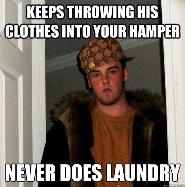 Keeps throwing his clothes into your hamper Never does laundry - Keeps throwing his clothes into your hamper Never does laundry  Scumbag Steve