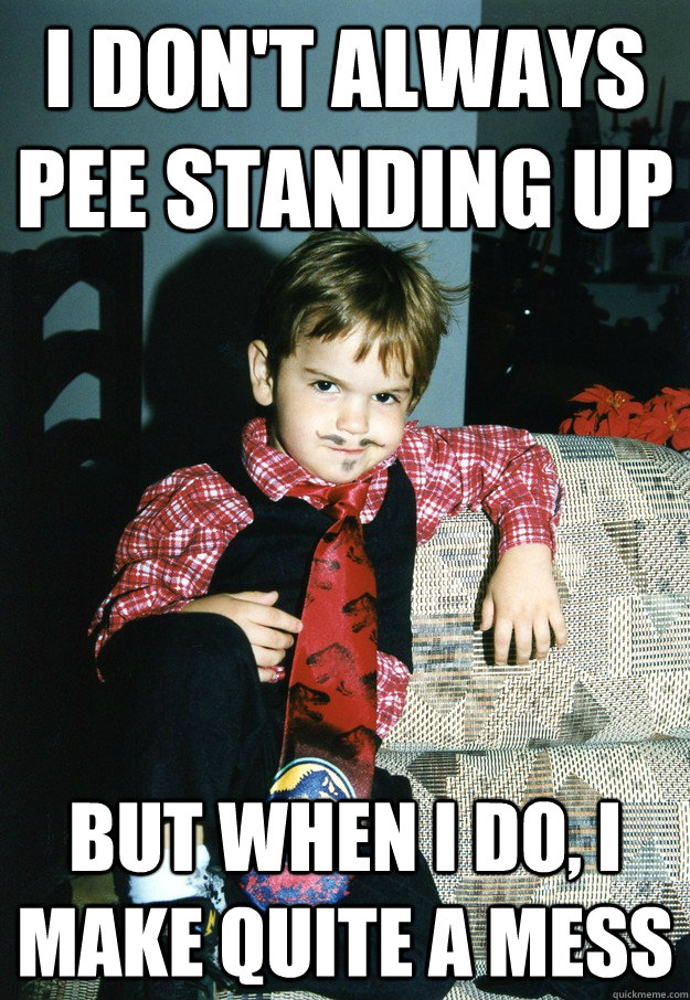 i don't always pee standing up But when I do, i make quite a mess