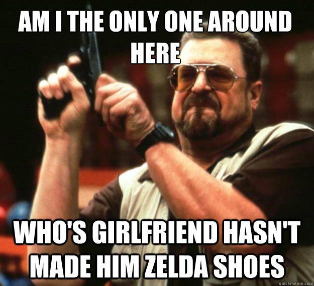 Am I the only one around here WHO'S GIRLFRIEND HASN'T MADE HIM ZELDA SHOES - Am I the only one around here WHO'S GIRLFRIEND HASN'T MADE HIM ZELDA SHOES  Walter