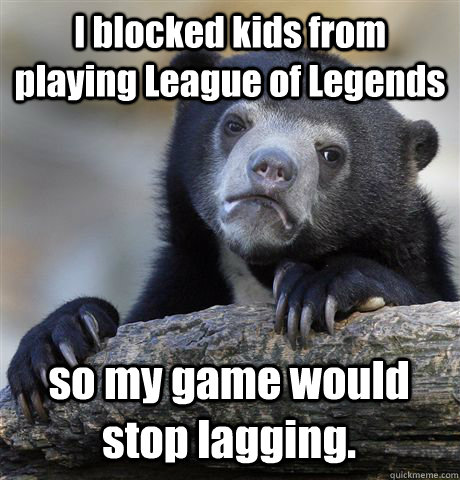 I blocked kids from playing League of Legends so my game would stop lagging. - I blocked kids from playing League of Legends so my game would stop lagging.  Confession Bear