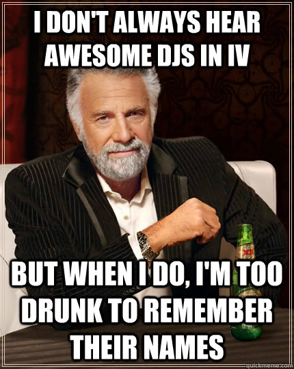 I don't always hear awesome DJs in IV but when i do, i'm too drunk to remember their names - I don't always hear awesome DJs in IV but when i do, i'm too drunk to remember their names  The Most Interesting Man In The World