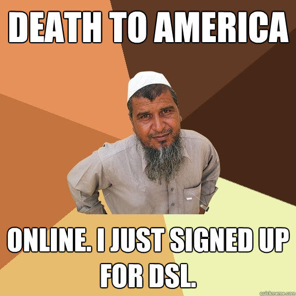 DEATH TO AMERICA ONLINE. I JUST SIGNED UP FOR DSL. - DEATH TO AMERICA ONLINE. I JUST SIGNED UP FOR DSL.  Ordinary Muslim Man