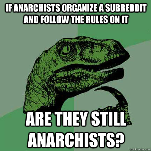 If anarchists organize a subreddit and follow the rules on it are they still anarchists? - If anarchists organize a subreddit and follow the rules on it are they still anarchists?  Philosoraptor