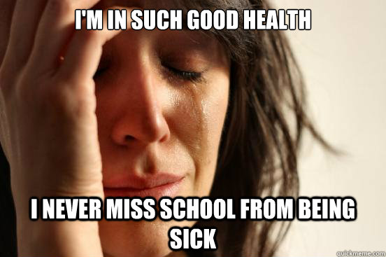 I'm in such good health I never miss school from being sick - I'm in such good health I never miss school from being sick  First World Problems