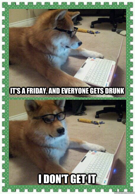 It's a friday, and everyone gets drunk I don't get it