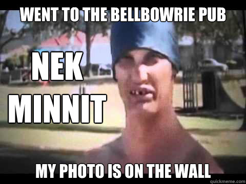 went to the bellbowrie pub my photo is on the wall Nek minnit