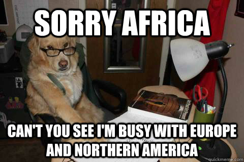 sorry africa Can't you see I'm busy with europe and northern america - sorry africa Can't you see I'm busy with europe and northern america  Financial Advice Dog