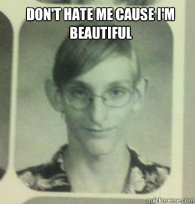 don't hate me cause i'm beautiful  - don't hate me cause i'm beautiful   creepy gamer guy