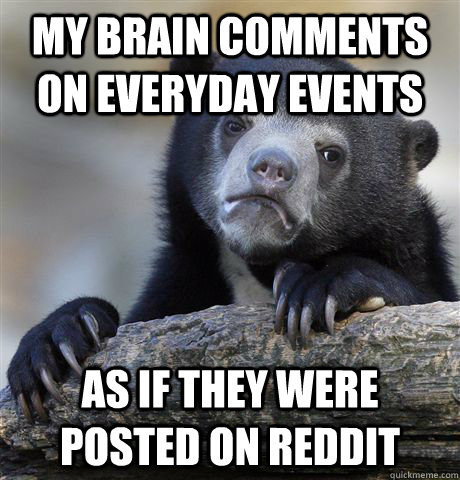 My brain comments on everyday events  as if they were posted on reddit - My brain comments on everyday events  as if they were posted on reddit  Confession Bear