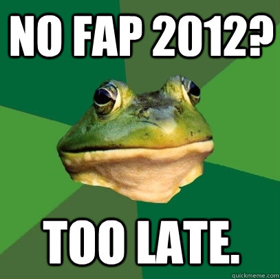 No fap 2012? Too late. - No fap 2012? Too late.  Foul Bachelor Frog