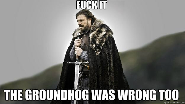 Fuck it the groundhog was wrong too - Fuck it the groundhog was wrong too  Ned stark winter is coming