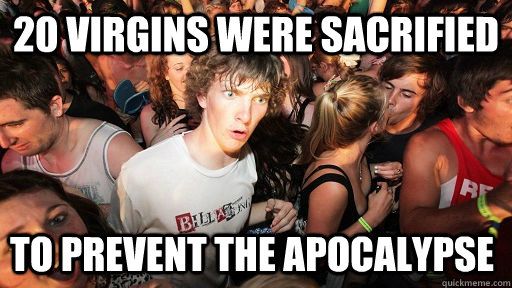 20 virgins were sacrified To prevent the apocalypse - 20 virgins were sacrified To prevent the apocalypse  Sudden Clarity Clarence