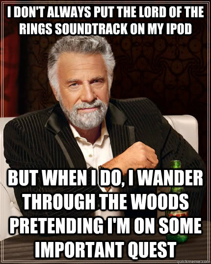 I don't always put the lord of the rings soundtrack on my ipod But when I do, i wander through the woods pretending i'm on some important quest - I don't always put the lord of the rings soundtrack on my ipod But when I do, i wander through the woods pretending i'm on some important quest  The Most Interesting Man In The World
