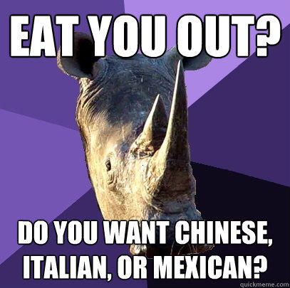 Eat you out? Do you want chinese, italian, or mexican?  Sexually Oblivious Rhino