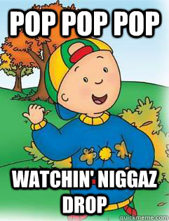 POP POP POP  WATCHIN' Niggaz Drop  Swag Like Caillou