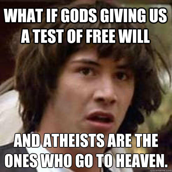 What if gods giving us a test of free will And atheists are the ones who go to heaven. - What if gods giving us a test of free will And atheists are the ones who go to heaven.  conspiracy keanu