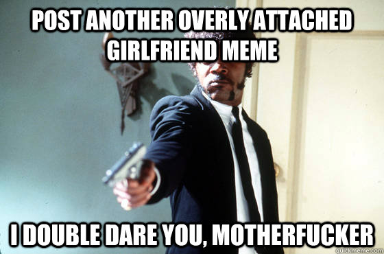 post another overly attached girlfriend meme i double dare you, motherfucker - post another overly attached girlfriend meme i double dare you, motherfucker  Panera Samuel Jackson