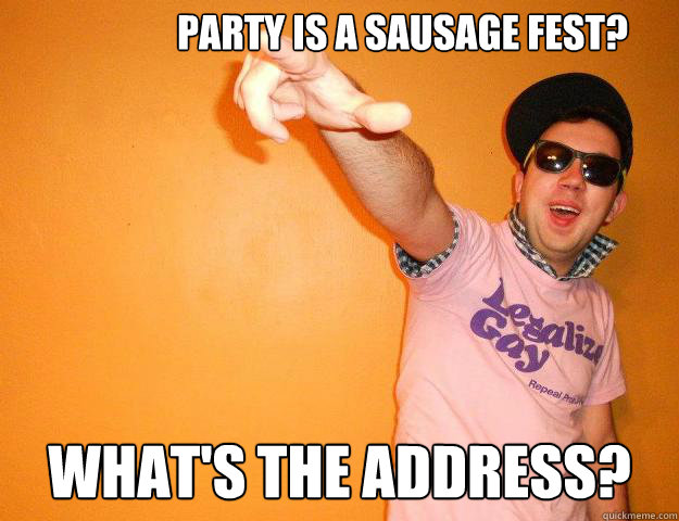 Party is a sausage fest? What's the address?  Gay Bro