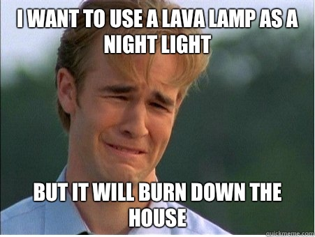 I want to use a lava lamp as a night light But it will burn down the house - I want to use a lava lamp as a night light But it will burn down the house  1990s Problems