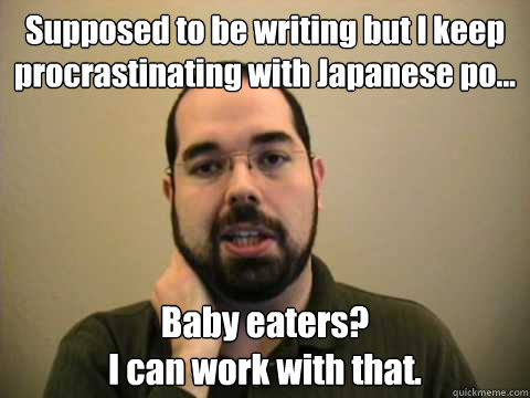 Supposed to be writing but I keep procrastinating with Japanese po... Baby eaters?  I can work with that.   Frustrated Lesswrong Guy