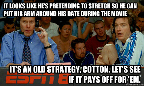 It looks like he's pretending to stretch so he can put his arm around his date during the movie It's an old strategy, Cotton. Let's see if it pays off for 'em. - It looks like he's pretending to stretch so he can put his arm around his date during the movie It's an old strategy, Cotton. Let's see if it pays off for 'em.  Cotton Pepper