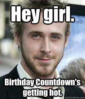 Hey Girl Birthday Countdowns Getting Hot Ryan Gosling Quickmeme