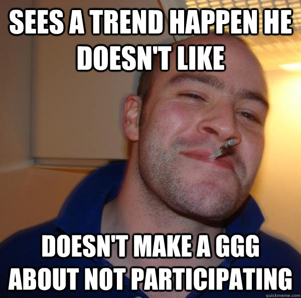 Sees a trend happen he doesn't like doesn't make a ggg about not participating - Sees a trend happen he doesn't like doesn't make a ggg about not participating  Misc