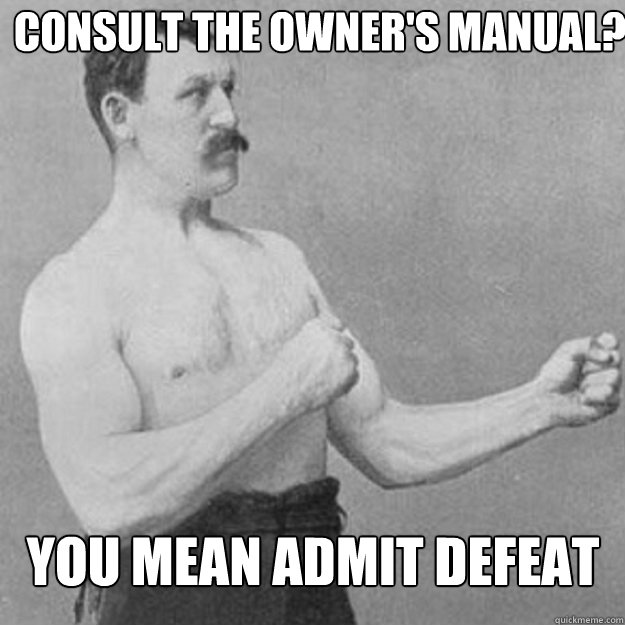 Consult the owner's manual?  YOu mean admit defeat - Consult the owner's manual?  YOu mean admit defeat  overly manly man
