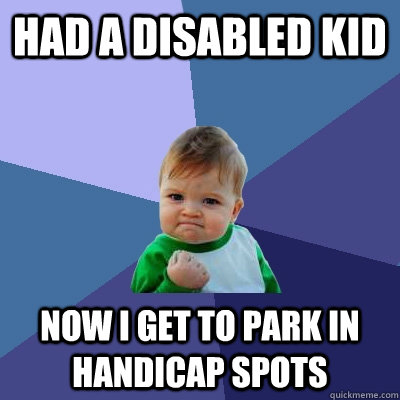 Had a disabled kid now I get to park in handicap spots - Had a disabled kid now I get to park in handicap spots  Success Kid