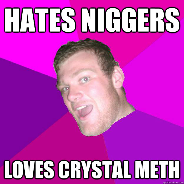 HATES NIGGERS LOVES CRYSTAL METH  Redneck Rob