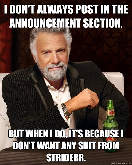 I don't always post in the Announcement section,  but when I do, it's because I don't want any shit from Striderr.  The Most Interesting Man In The World