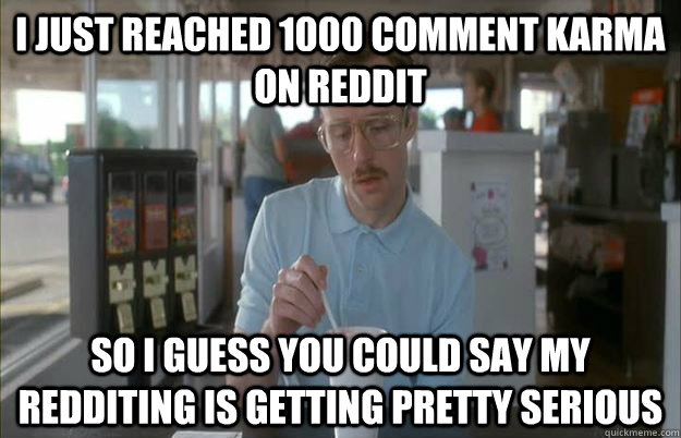 I just reached 1000 comment karma on reddit So i guess you could say my redditing is getting pretty serious - I just reached 1000 comment karma on reddit So i guess you could say my redditing is getting pretty serious  Gettin Pretty Serious