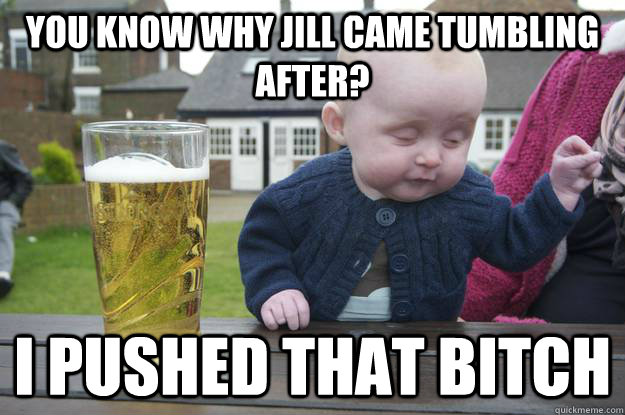 You know why jill came tumbling after? I PUSHED THAT BITCH - You know why jill came tumbling after? I PUSHED THAT BITCH  Misc