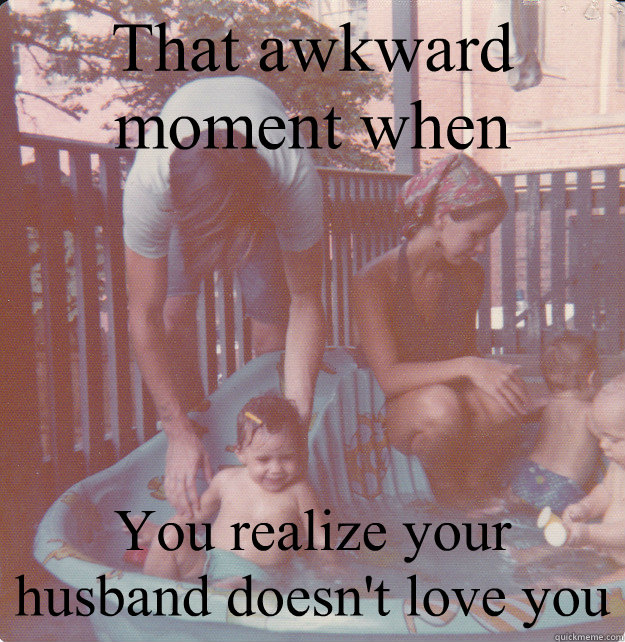 5df0455dcb1c825be43e61bcc0ea8557e33d7a963ba0ccb5e75a360747286306 that awkward moment when you realize your husband doesn't love you