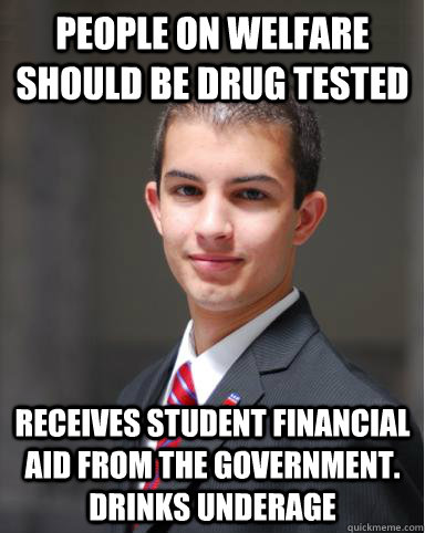 People on welfare should be drug tested receives student financial aid from the government. drinks underage  College Conservative