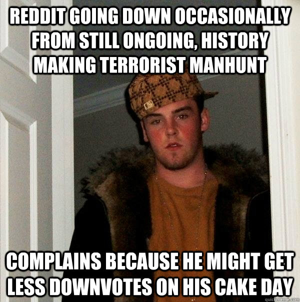 Reddit going down occasionally from still ongoing, history making terrorist manhunt complains because he might get less downvotes on his cake day - Reddit going down occasionally from still ongoing, history making terrorist manhunt complains because he might get less downvotes on his cake day  Scumbag Steve