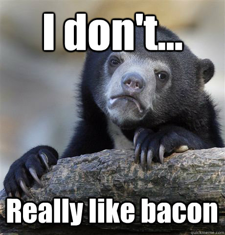 I don't... Really like bacon - I don't... Really like bacon  Confession Bear