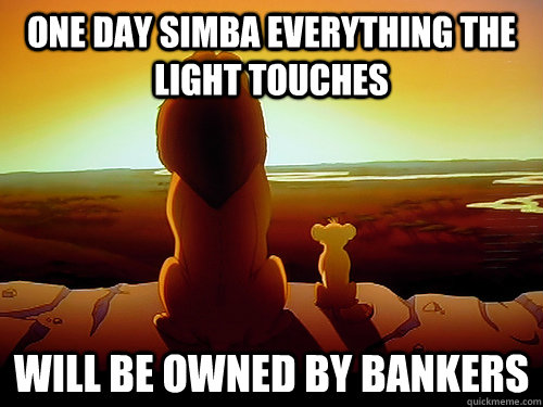 one day simba everything the light touches Will be owned by Bankers - one day simba everything the light touches Will be owned by Bankers  The future