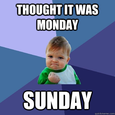THOUGHT IT WAS MONDAY SUNDAY - THOUGHT IT WAS MONDAY SUNDAY  Success Kid