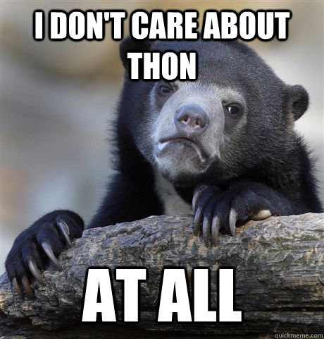 I don't care about thon at all - I don't care about thon at all  Confession Bear