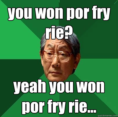 you won por fry rie? yeah you won por fry rie... - you won por fry rie? yeah you won por fry rie...  High Expectations Asian Father