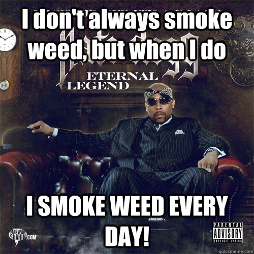I don't always smoke weed, but when I do I SMOKE WEED EVERY DAY! - I don't always smoke weed, but when I do I SMOKE WEED EVERY DAY!  Nate Dogg Man