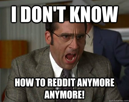 I don't know How to reddit anymore anymore! - I don't know How to reddit anymore anymore!  Anchorman I dont know what were yelling about