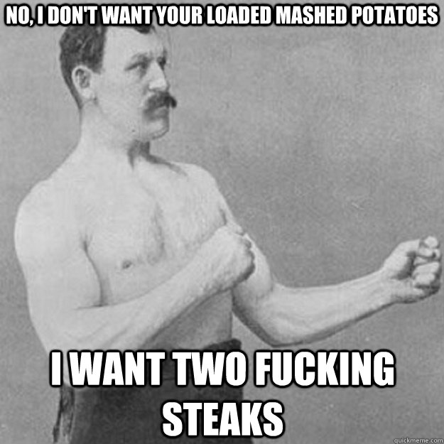 no, i don't want your loaded mashed potatoes i want two fucking steaks - no, i don't want your loaded mashed potatoes i want two fucking steaks  Misc