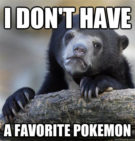 I don't have a favorite pokemon - I don't have a favorite pokemon  Confession Bear