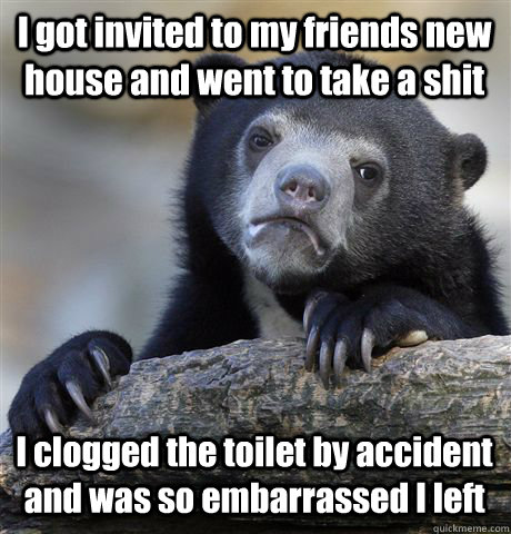 I got invited to my friends new house and went to take a shit I clogged the toilet by accident and was so embarrassed I left - I got invited to my friends new house and went to take a shit I clogged the toilet by accident and was so embarrassed I left  Confession Bear