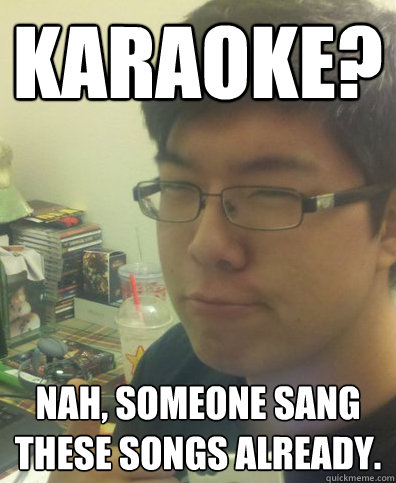 Karaoke? Nah, someone sang these songs already.