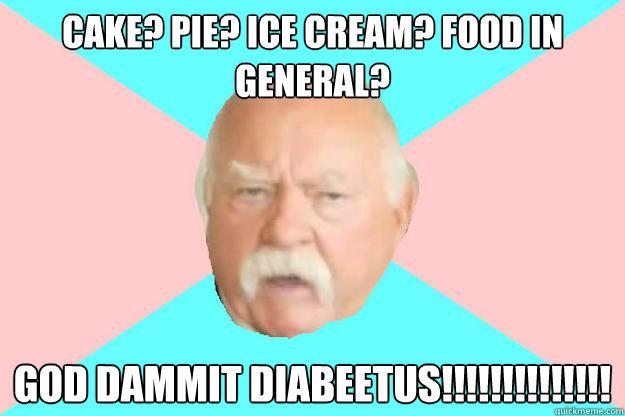cake? pie? ice cream? food in general? god dammit diabeetus!!!!!!!!!!!!!!