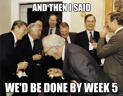 And then I said We'd be done by week 5